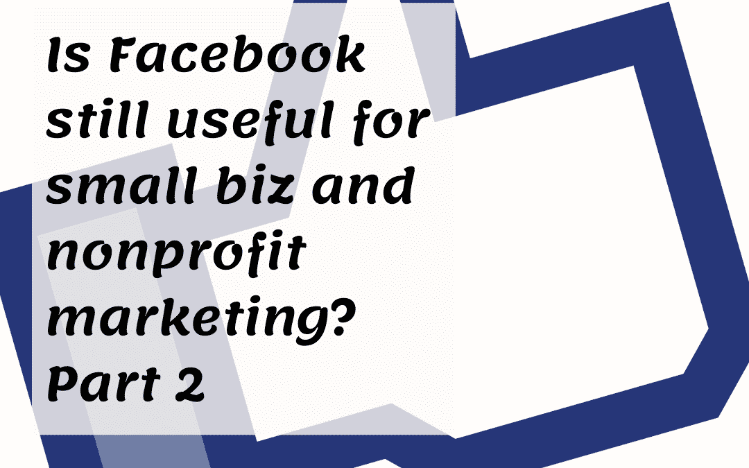 Is Facebook still useful for small biz and nonprofit marketing – Part 2?