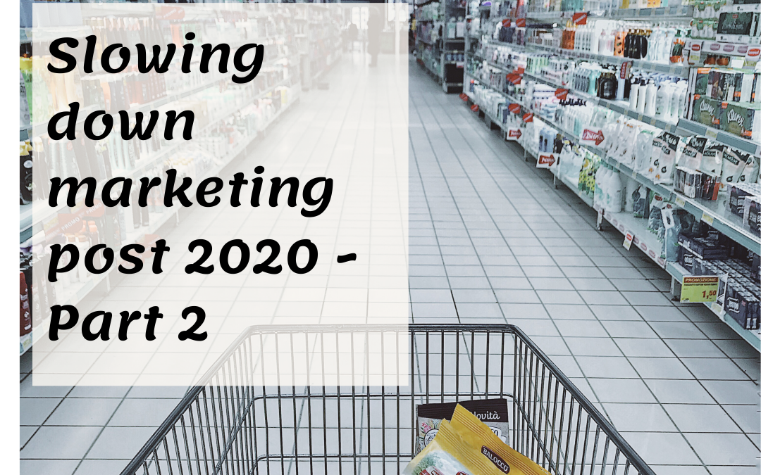 Slowing down marketing post 2020 – Part 2