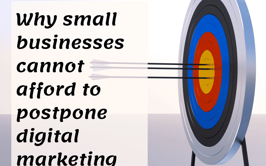 Why small businesses cannot afford to postpone digital marketing